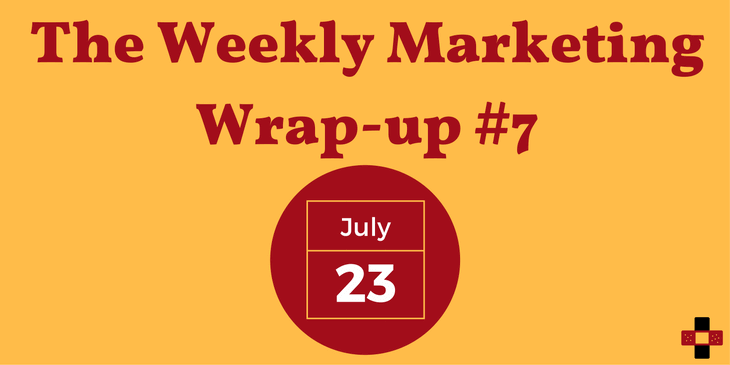 The Weekly Marketing Wrap-up 07: July 23/17