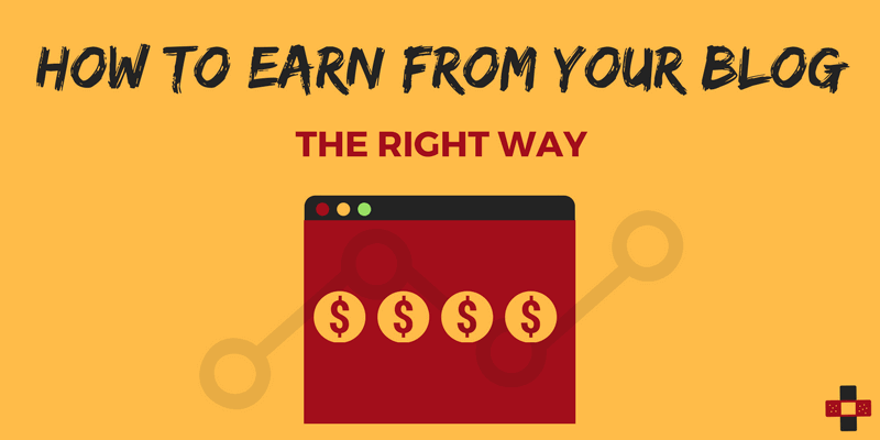 How to Earn From Your Blog The Right Way